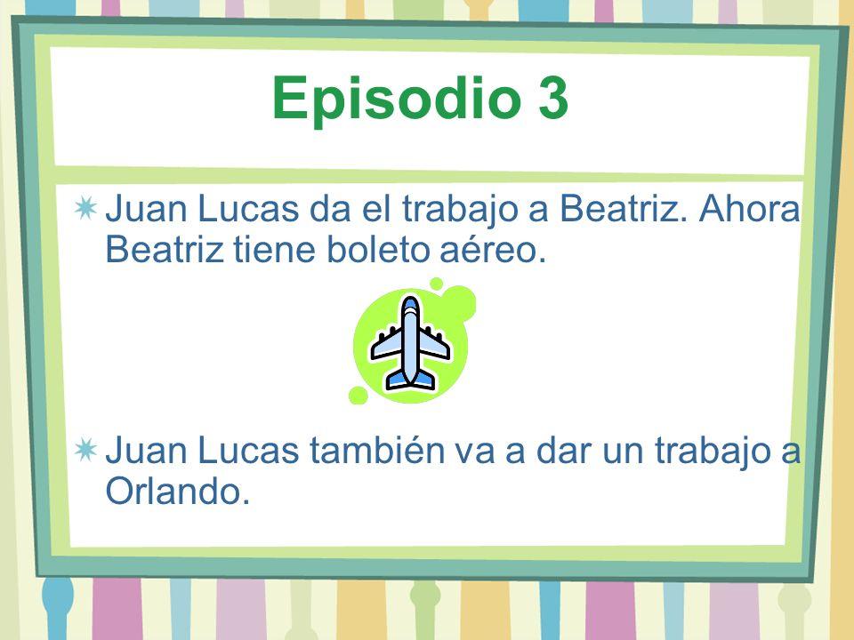 Episodio 3 Juan Lucas da el trabajo a Beatriz. Ahora Beatriz tiene boleto aéreo.