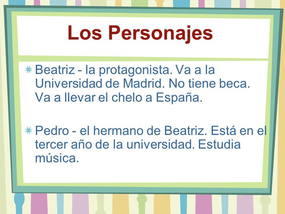 Los Personajes Beatriz - la protagonista. Va a la Universidad de Madrid. No tiene beca. Va a llevar el chelo a España.