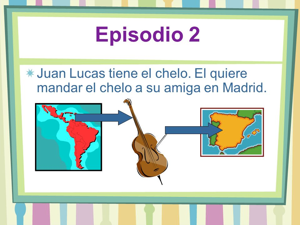 Episodio 2 Juan Lucas tiene el chelo. El quiere mandar el chelo a su amiga en Madrid.