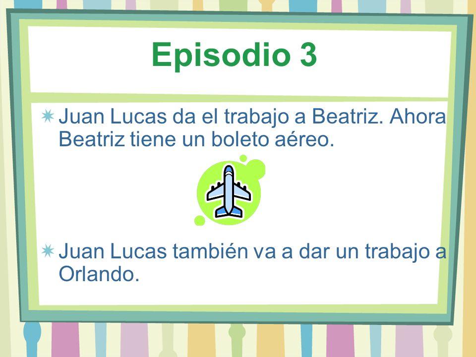 Episodio 3Juan Lucas da el trabajo a Beatriz.Ahora Beatriz tiene un boleto aéreo.