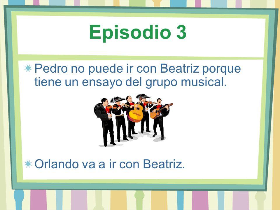 Episodio 3Pedro no puede ir con Beatriz porque tiene un ensayo del grupo musical.