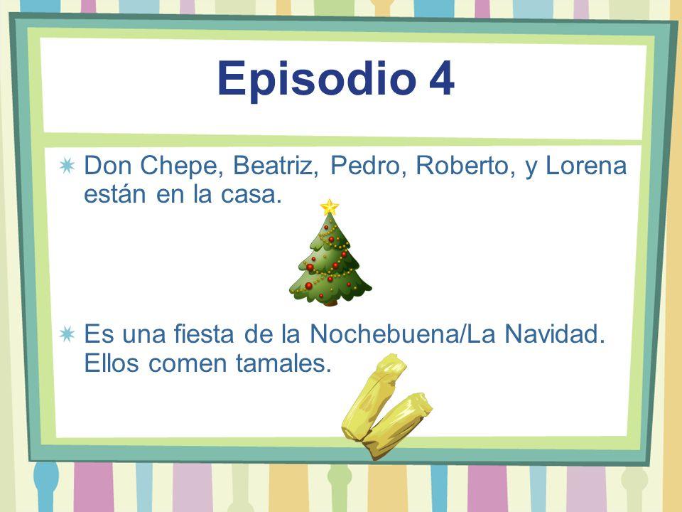 Episodio 4Don Chepe, Beatriz, Pedro, Roberto, y Lorena están en la casa.