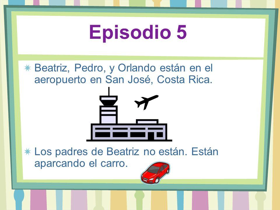 Episodio 5Beatriz, Pedro, y Orlando están en el aeropuerto en San José, Costa Rica.