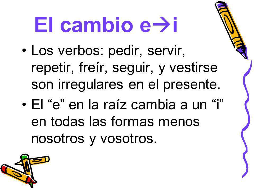 El cambio eiLos verbos: pedir, servir, repetir, freír, seguir, y vestirse son irregulares en el presente.