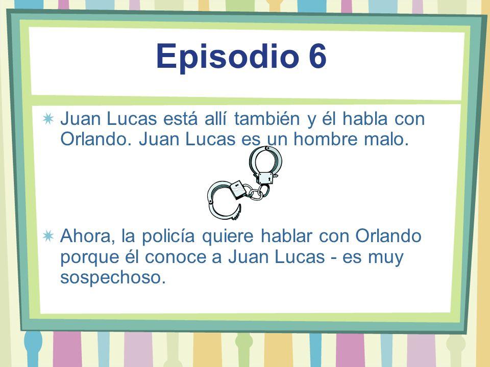 Episodio 6Juan Lucas está allí también y él habla con Orlando. Juan Lucas es un hombre malo.