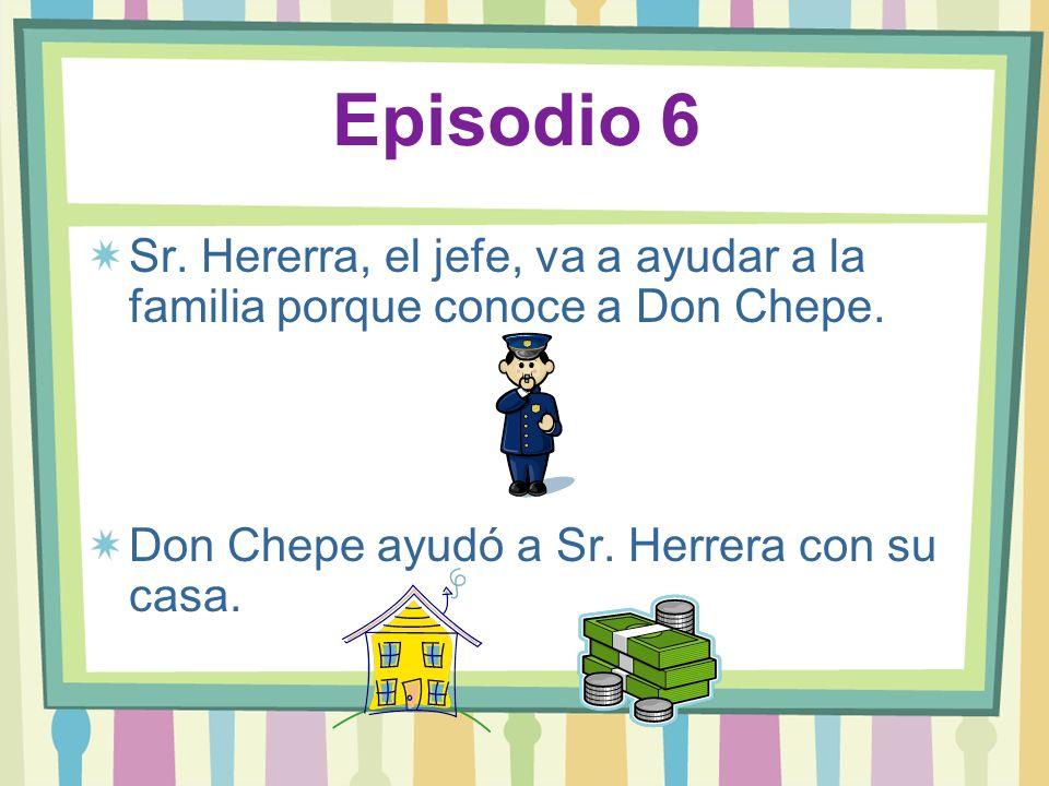 Episodio 6Sr.Hererra, el jefe, va a ayudar a la familia porque conoce a Don Chepe.