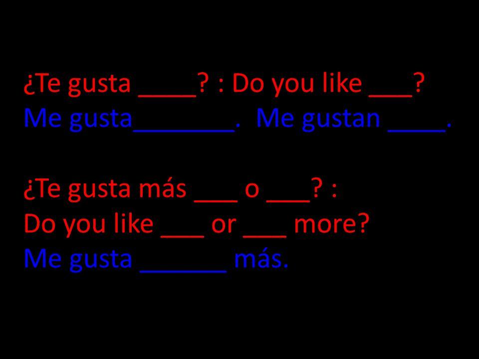 ¿Te gusta ____. : Do you like ___. Me gusta_______. Me gustan ____