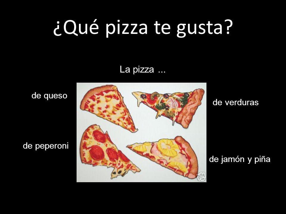¿Qué pizza te gusta La pizza ... de queso de verduras de peperoni