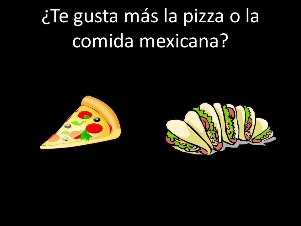 ¿Te gusta más la pizza o la comida mexicana