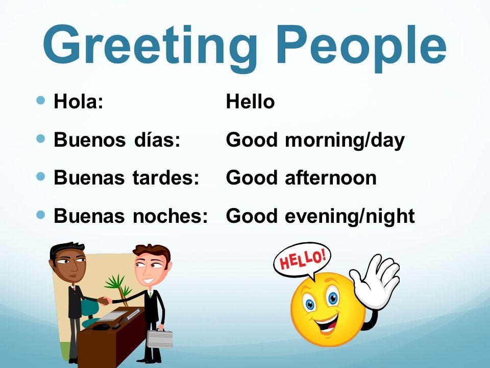 Greeting People Hola: Buenos días: Buenas tardes: Buenas noches: Hello