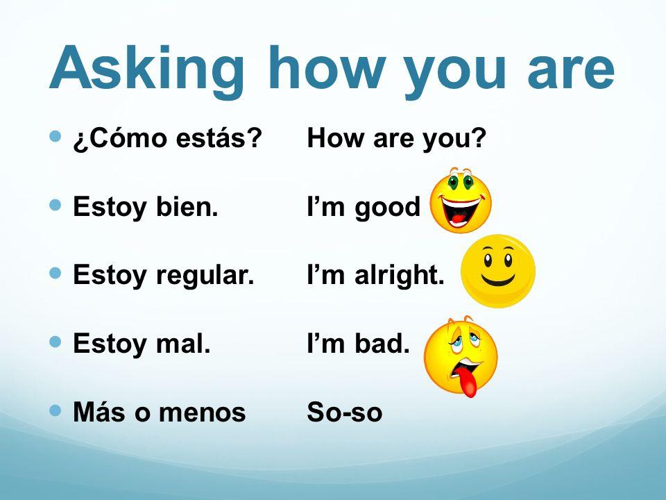 Asking how you are ¿Cómo estás Estoy bien. Estoy regular. Estoy mal.