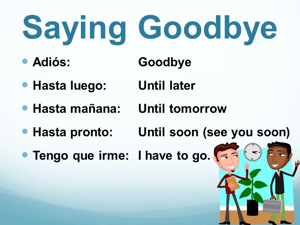 Saying Goodbye Adiós: Hasta luego: Hasta mañana: Hasta pronto: