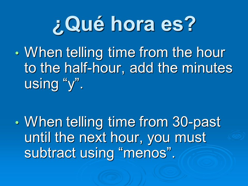 ¿Qué hora es When telling time from the hour to the half-hour, add the minutes using y .