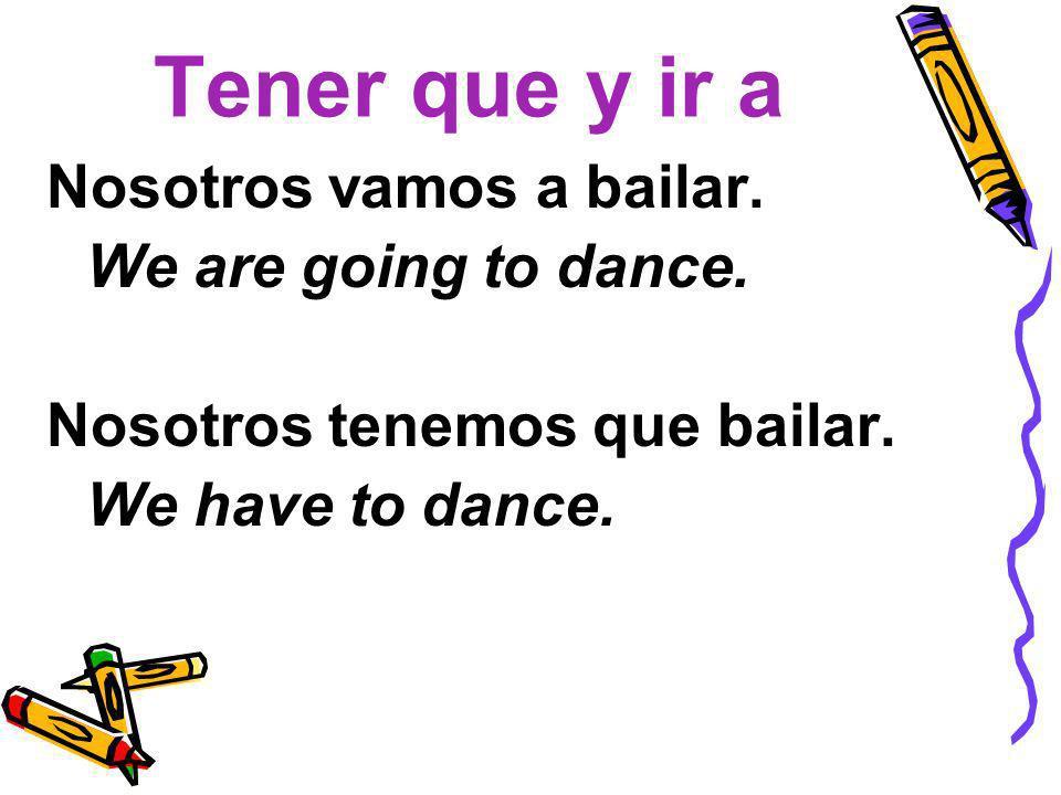 Tener que y ir a Nosotros vamos a bailar. We are going to dance.