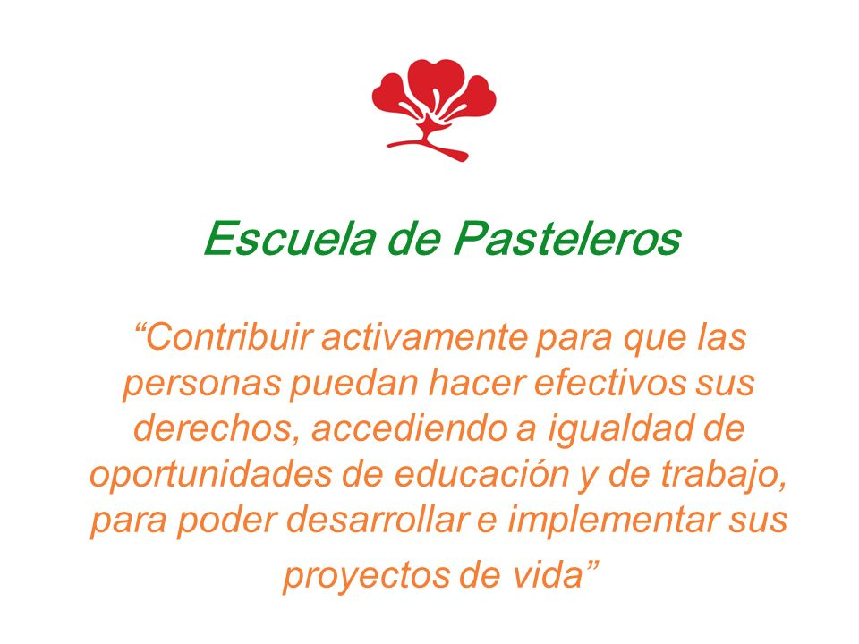 Escuela de Pasteleros Contribuir activamente para que las personas puedan hacer efectivos sus derechos, accediendo a igualdad de oportunidades de educación y de trabajo, para poder desarrollar e implementar sus proyectos de vida