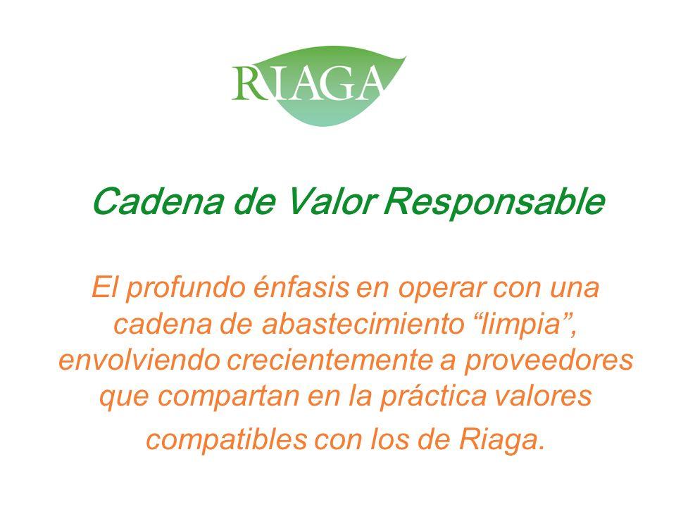 Cadena de Valor Responsable El profundo énfasis en operar con una cadena de abastecimiento limpia , envolviendo crecientemente a proveedores que compartan en la práctica valores compatibles con los de Riaga.