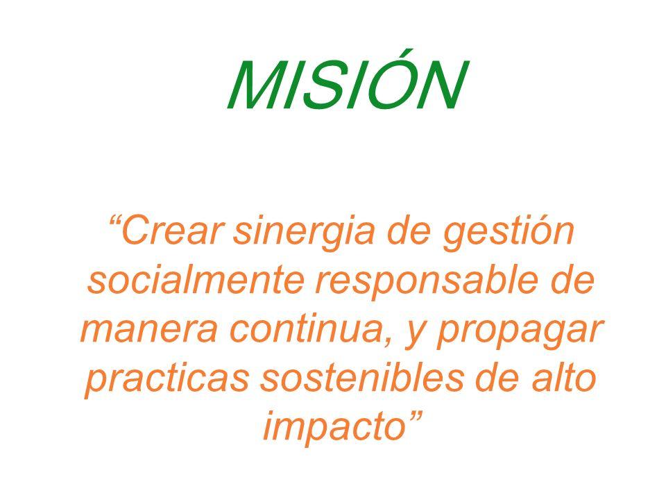 MISIÓN Crear sinergia de gestión socialmente responsable de manera continua, y propagar practicas sostenibles de alto impacto