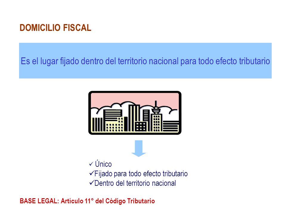 DOMICILIO FISCAL Es el lugar fijado dentro del territorio nacional para todo efecto tributario. Único.