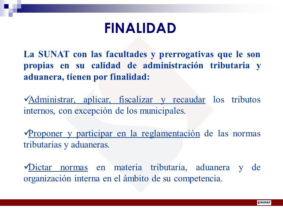 FINALIDAD La SUNAT con las facultades y prerrogativas que le son propias en su calidad de administración tributaria y aduanera, tienen por finalidad: