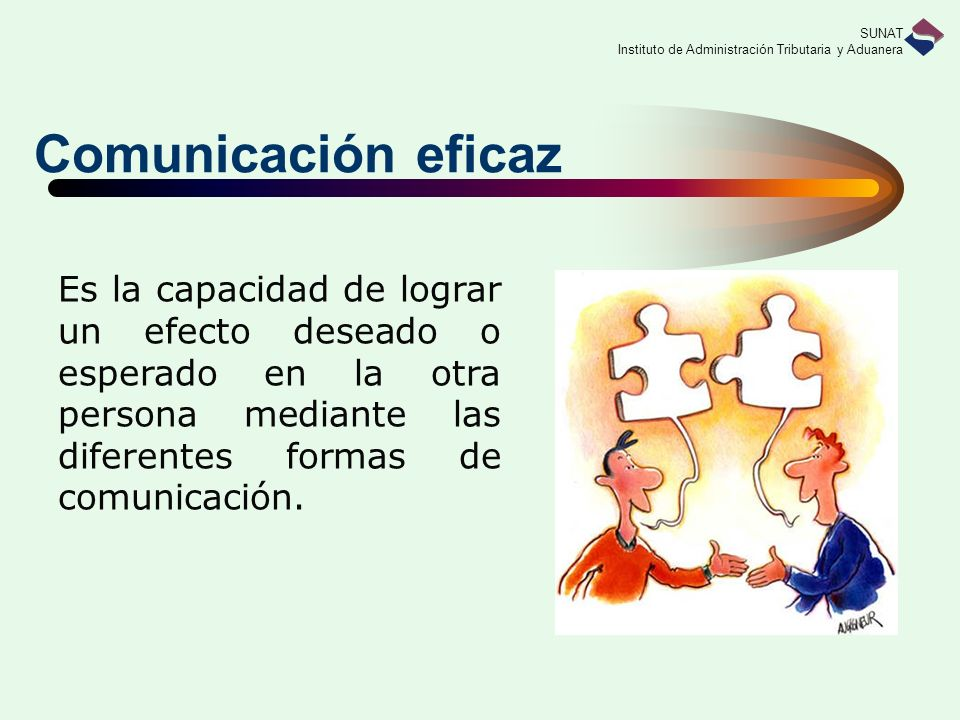 Comunicación eficaz Es la capacidad de lograr un efecto deseado o esperado en la otra persona mediante las diferentes formas de comunicación.
