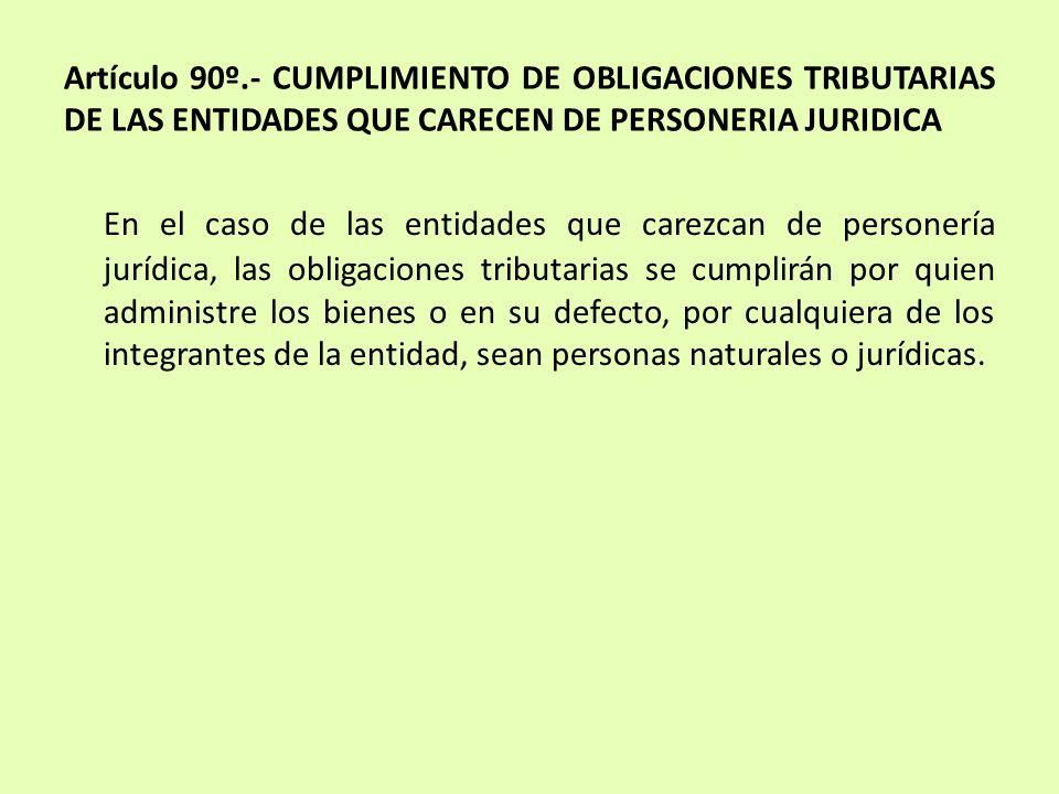 Artículo 90º.- CUMPLIMIENTO DE OBLIGACIONES TRIBUTARIAS DE LAS ENTIDADES QUE CARECEN DE PERSONERIA JURIDICA