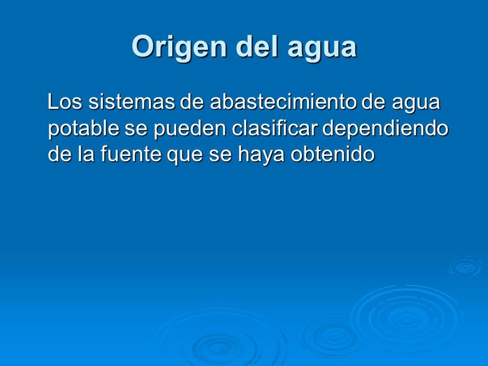 Origen del agua Los sistemas de abastecimiento de agua potable se pueden clasificar dependiendo de la fuente que se haya obtenido.