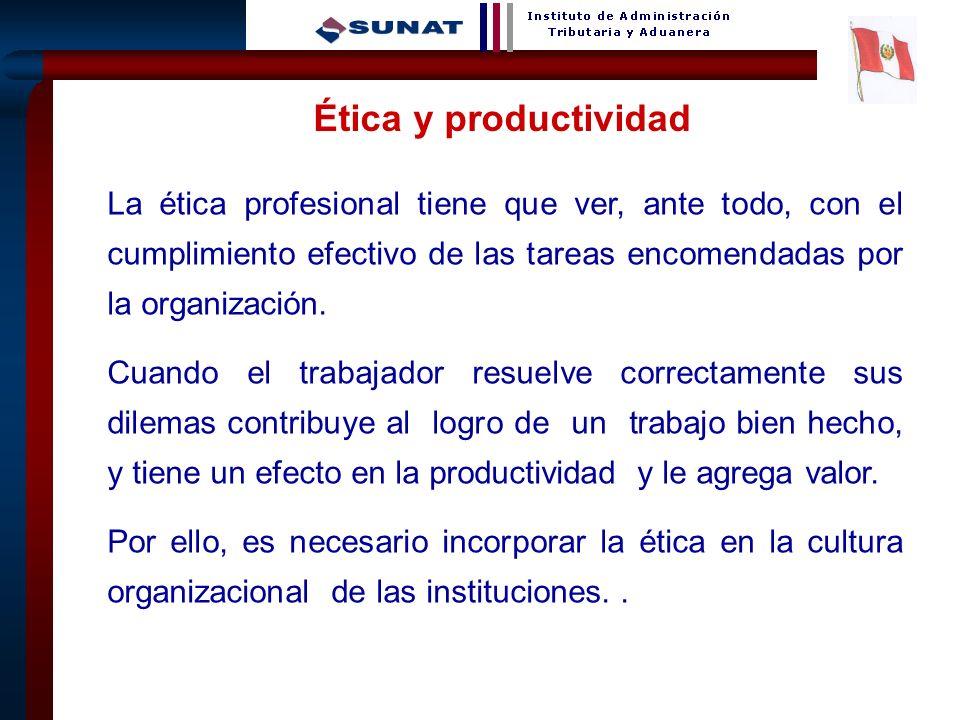 Ética y productividad La ética profesional tiene que ver, ante todo, con el cumplimiento efectivo de las tareas encomendadas por la organización.