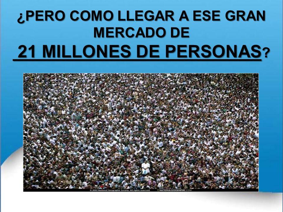 ¿PERO COMO LLEGAR A ESE GRAN MERCADO DE 21 MILLONES DE PERSONAS