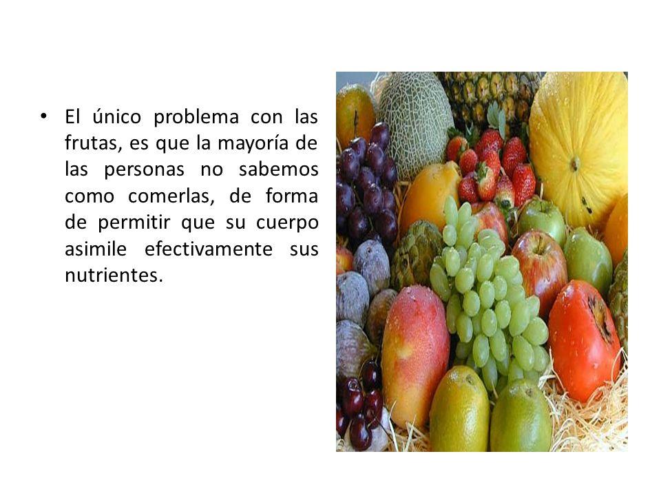 El único problema con las frutas, es que la mayoría de las personas no sabemos como comerlas, de forma de permitir que su cuerpo asimile efectivamente sus nutrientes.