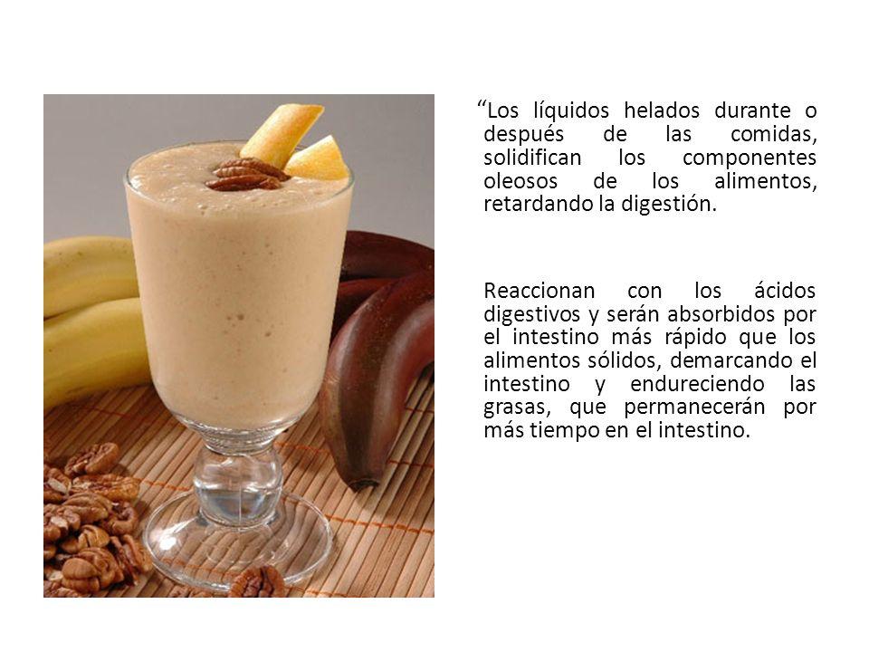 Los líquidos helados durante o después de las comidas, solidifican los componentes oleosos de los alimentos, retardando la digestión.