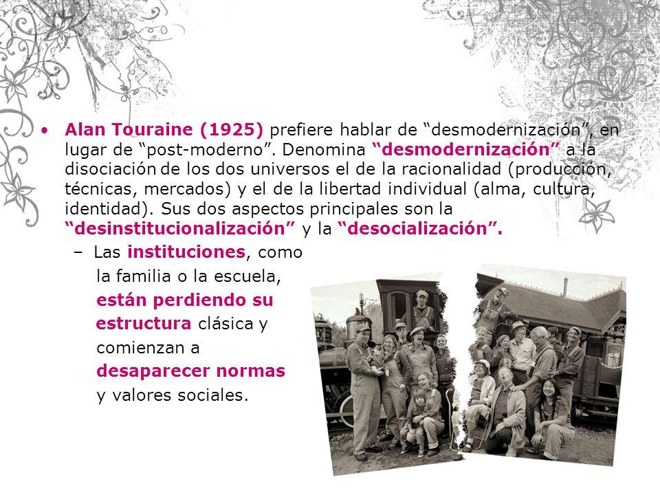 Alan Touraine (1925) prefiere hablar de desmodernización , en lugar de post-moderno . Denomina desmodernización a la disociación de los dos universos el de la racionalidad (producción, técnicas, mercados) y el de la libertad individual (alma, cultura, identidad). Sus dos aspectos principales son la desinstitucionalización y la desocialización .