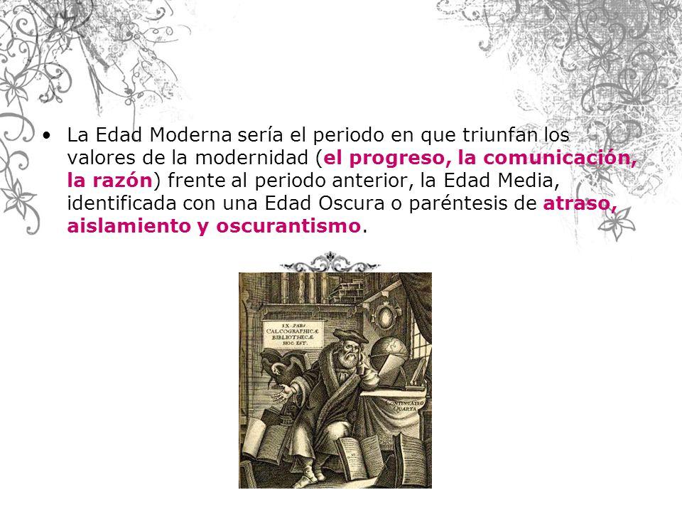 La Edad Moderna sería el periodo en que triunfan los valores de la modernidad (el progreso, la comunicación, la razón) frente al periodo anterior, la Edad Media, identificada con una Edad Oscura o paréntesis de atraso, aislamiento y oscurantismo.