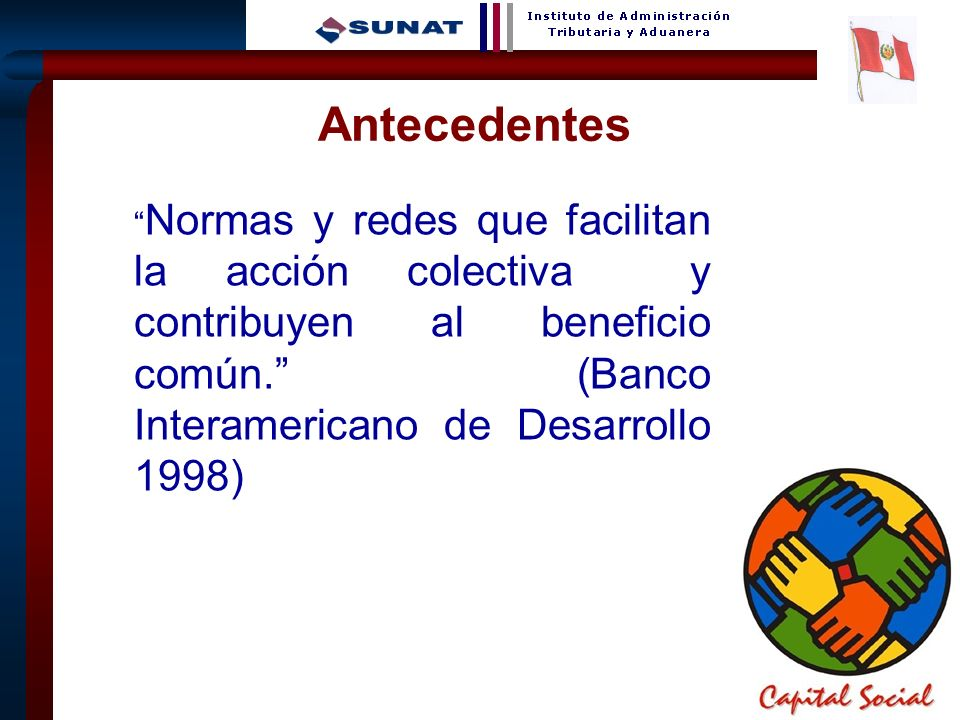 Antecedentes Normas y redes que facilitan la acción colectiva y contribuyen al beneficio común. (Banco Interamericano de Desarrollo 1998)