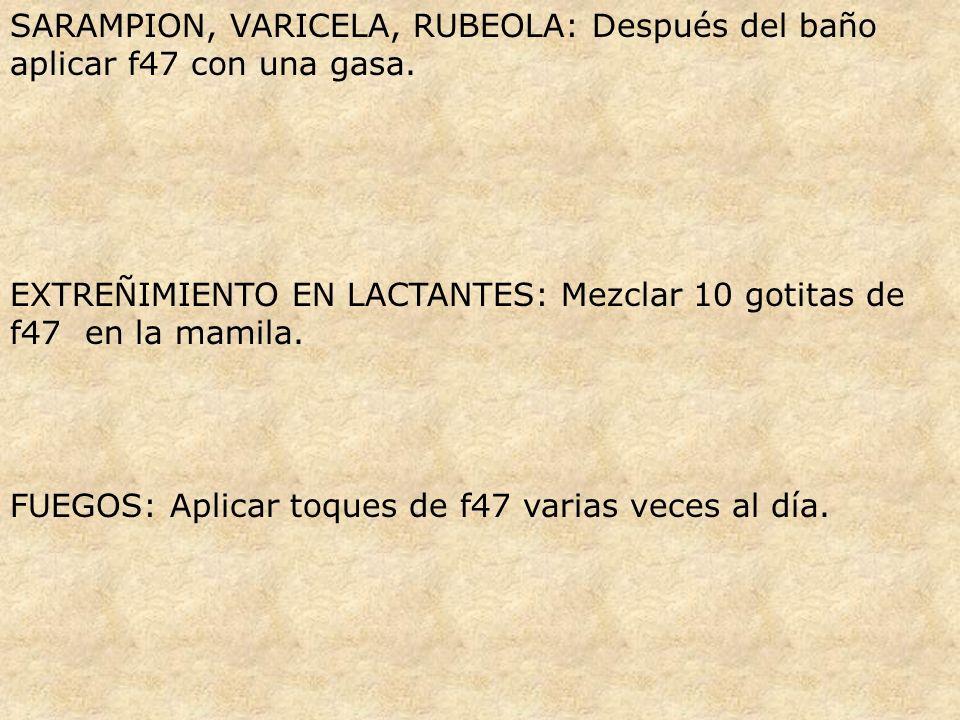 SARAMPION, VARICELA, RUBEOLA: Después del baño aplicar f47 con una gasa.