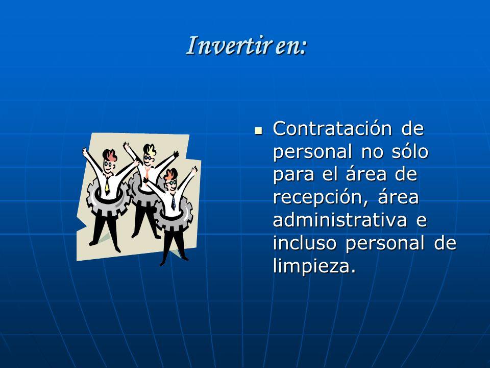Invertir en: Contratación de personal no sólo para el área de recepción, área administrativa e incluso personal de limpieza.