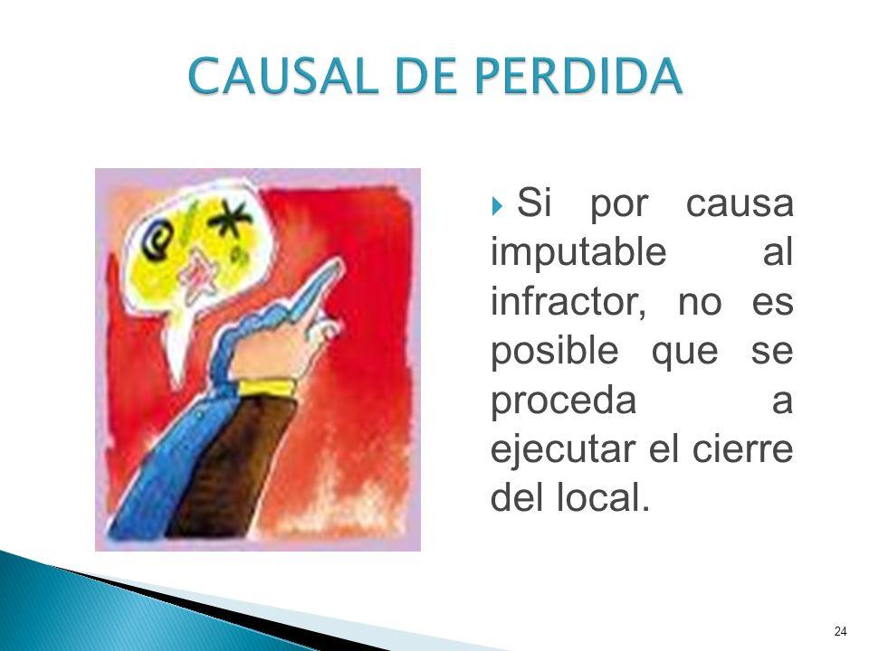 CAUSAL DE PERDIDA Si por causa imputable al infractor, no es posible que se proceda a ejecutar el cierre del local.