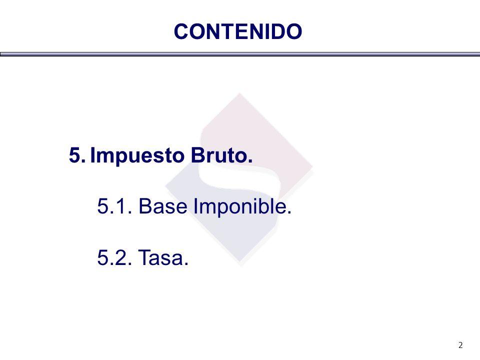 CONTENIDO 5. Impuesto Bruto. 5.1. Base Imponible. 5.2. Tasa. 2