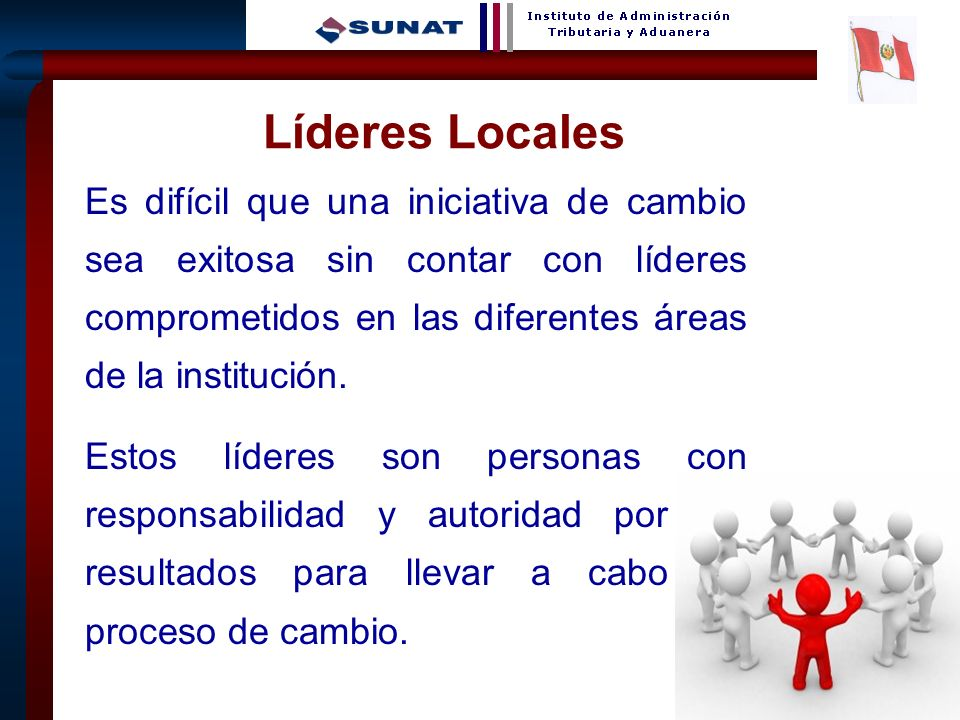 Líderes Locales Es difícil que una iniciativa de cambio sea exitosa sin contar con líderes comprometidos en las diferentes áreas de la institución.