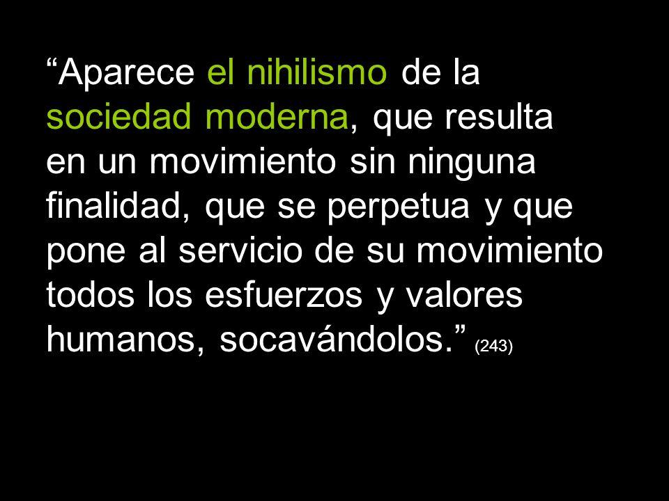 Aparece el nihilismo de la sociedad moderna, que resulta en un movimiento sin ninguna finalidad, que se perpetua y que pone al servicio de su movimiento todos los esfuerzos y valores humanos, socavándolos. (243)