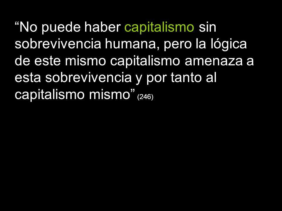 No puede haber capitalismo sin sobrevivencia humana, pero la lógica de este mismo capitalismo amenaza a esta sobrevivencia y por tanto al capitalismo mismo (246)