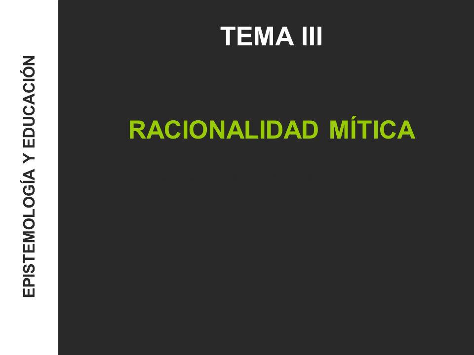 TEMA III RACIONALIDAD MÍTICA EPISTEMOLOGÍA Y EDUCACIÓN
