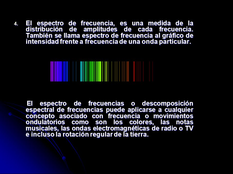 El espectro de frecuencia, es una medida de la distribución de amplitudes de cada frecuencia. También se llama espectro de frecuencia al gráfico de intensidad frente a frecuencia de una onda particular.