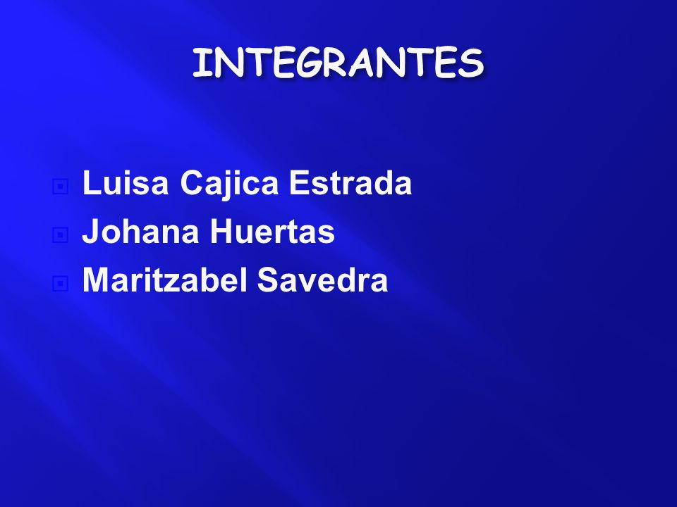 INTEGRANTES Luisa Cajica Estrada Johana Huertas Maritzabel Savedra