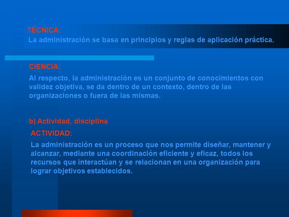 TÉCNICA: La administración se basa en principios y reglas de aplicación práctica. CIENCIA:
