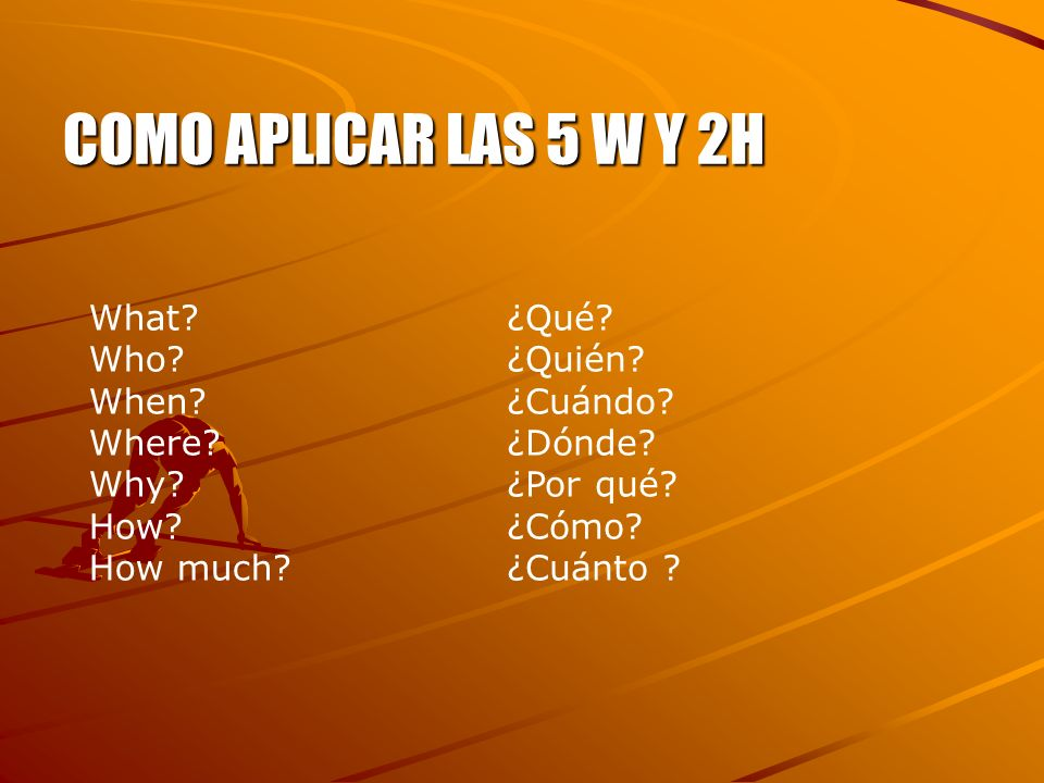 COMO APLICAR LAS 5 W Y 2H What Who When Where Why How How much