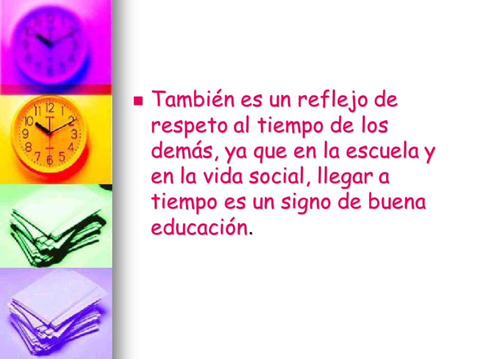 También es un reflejo de respeto al tiempo de los demás, ya que en la escuela y en la vida social, llegar a tiempo es un signo de buena educación.