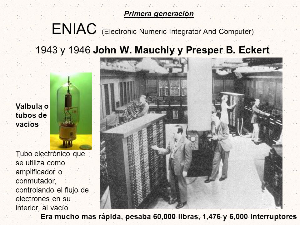 ENIAC (Electronic Numeric Integrator And Computer) 1943 y 1946 John W