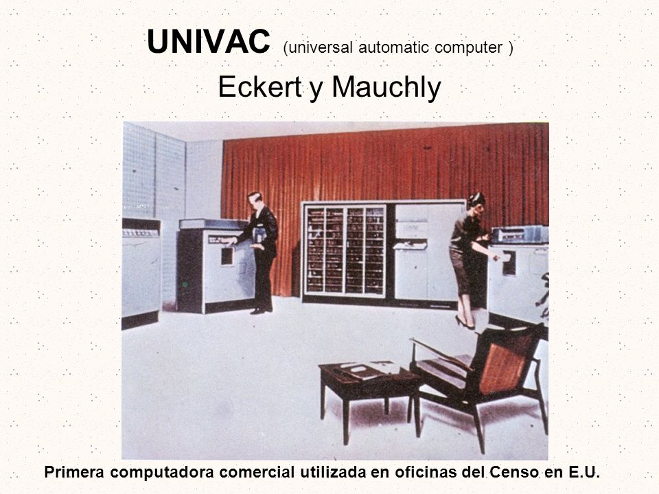 UNIVAC (universal automatic computer ) Eckert y Mauchly