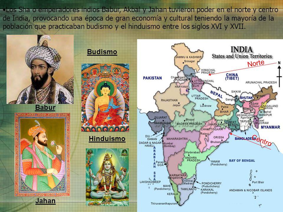 Los Sha o emperadores indios Babur, Akbal y Jahan tuvieron poder en el norte y centro de India, provocando una época de gran economía y cultural teniendo la mayoría de la población que practicaban budismo y el hinduismo entre los siglos XVI y XVII.