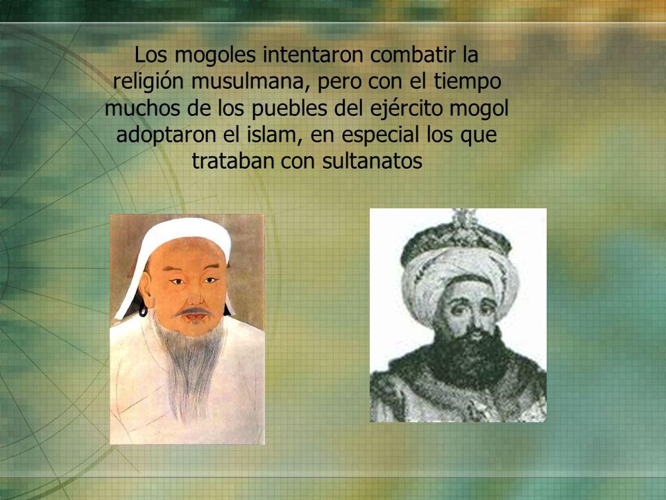 Los mogoles intentaron combatir la religión musulmana, pero con el tiempo muchos de los puebles del ejército mogol adoptaron el islam, en especial los que trataban con sultanatos